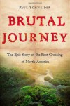 Brutal Journey: The Epic Story of the First Crossing of North America - Paul Schneider