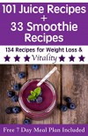101 Juice Recipes Plus 33 Smoothie Recipes For Weight Loss & Vitality: Delicious juice and smoothie recipes for transitioning to a healthy lifestyle (Free 7 Day Meal Plan and Health Guide Included) - Beau Norton