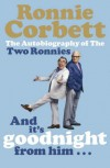 And It's Goodnight from Him -: The Autobiography of the Two Ronnies - Ronnie Corbett
