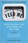 Feed Me!: Writers Dish About Food, Eating, Weight, and Body Image - Harriet  Brown