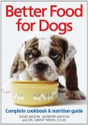 Better Food for Dogs: A Complete Cookbook and Nutrition Guide - Jennifer Ashton, David Bastin, Grant Nixon