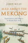 Mad About The Mekong: Exploration and Empire in South East Asia - John Keay
