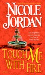 Touch Me with Fire: A Novel - Nicole Jordan