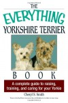 The Everything Yorkshire Terrier Book: A Complete Guide to Raising, Training, And Caring for Your Yorkie - Cheryl S. Smith
