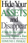 Hide Your Assets and Disappear: A Step-by-Step Guide to Vanishing Without A Trace - Edmund Pankau