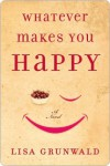Whatever Makes You Happy: A Novel - Lisa Grunwald