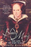 Bloody Mary: The Life of Mary Tudor - Carolly Erickson