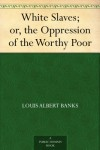 White Slaves; or, the Oppression of the Worthy Poor - Louis Albert Banks