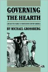 Governing the Hearth: Law and the Family in Nineteenth-Century America - Michael Grossberg