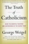 The Truth of Catholicism: Inside the Essential Teachings and Controversies of the Church Today - George Weigel