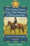 The United States Pony Club Manual of Horsemanship: Basics for Beginners - D Level (Book 1) - Susan E. Harris