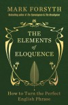 The Elements of Eloquence: How to Turn the Perfect English Phrase - Mark Forsyth