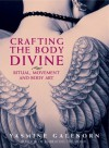 Crafting the Body Divine: Ritual, Movement, and Body Art - Yasmine Galenorn