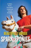 Beautifully Unique Sparkleponies: On Myths, Morons, Free Speech, Football, and Assorted Absurdities - Chris Kluwe
