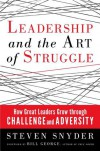 Leadership and the Art of Struggle: How Great Leaders Grow Through Challenge and Adversity - Steven Snyder, Bill George