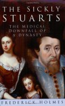 The Sickly Stuarts: The Medical Downfall Of A Dynasty - Frederick F. Holmes