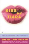 Kiss My Tiara: How to Rule the World as a SmartMouth Goddess - Susan Jane Gilman