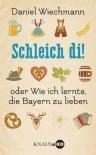 Schleich di!: ...oder Wie ich lernte, die Bayern zu lieben - Daniel Wiechmann