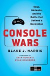 Console Wars: Sega, Nintendo, and the Battle that Defined a Generation - Blake J. Harris