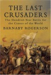 The Last Crusaders: The Hundred-Year Battle for the Center of the World - Barnaby Rogerson