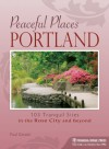 Peaceful Places: Portland: 103 Tranquil Sites in the Rose City and Beyond - Paul Gerald