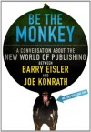 Be the Monkey: A Conversation About the New World of Publishing Between Authors Barry Eisler and Joe Konrath - Barry Eisler, Jack Kilborn, J.A. Konrath