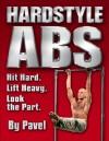 Hardstyle ABS: Hit Hard. Lift Heavy. Look the Part. - Pavel Tsatsouline