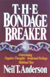 The Bondage Breaker: Overcoming Negative Thoughts, Irrational Feelings, Habitual Sins - Neil T. Anderson
