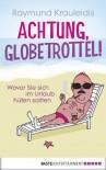 Achtung, Globetrottel!: Wovor Sie sich im Urlaub hüten sollten - Raymund Krauleidis