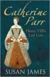 Catherine Parr: Henry VIII's Last Love - Susan James