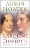 Caroline And Charlotte: Regency Scandals - Alison Plowden