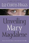 Unveiling Mary Magdalene: Discover the Truth About a Not-So-Bad Girl of the Bible - Liz Curtis Higgs