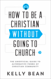 How to Be a Christian without Going to Church- The Unofficial Guide to Alternative Forms of Christian Community - Kelly Bean