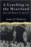 A Lynching in the Heartland: Race and Memory in America - James H. Madison