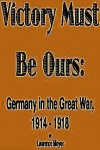 Victory Must Be Ours: Germany in the Great War, 1914-1918 - Laurence Moyer