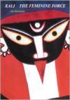 Kali: The Feminine Force - Ajit Mookerjee
