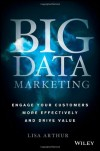 Big Data Marketing: Engage Your Customers More Effectively and Drive Value - Lisa Arthur