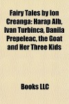 Fairy Tales by Ion Creanga: Harap Alb, Ivan Turbinca, Danila Prepeleac, the Goat and Her Three Kids - Books LLC