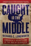 Caught in the Middle: America's Heartland in the Age of Globalism - Richard C. Longworth