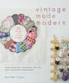 Vintage Made Modern: Transforming Timeworn Textiles into Treasured Heirlooms - Jennifer Casa
