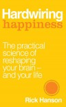 Hardwiring Happiness: The Practical Science of Reshaping Your Brain—and Your Life - Rick Hanson