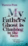 My Fathers' Ghost is Climbing in the Rain - Patricio Pron