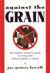 Against the Grain: The Slightly Eccentric Guide to Living Well Without Gluten or Wheat - Jax Peters Lowell