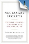 Necessary Secrets: National Security, the Media, and the Rule of Law - Gabriel Schoenfeld