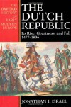 The Dutch Republic: Its Rise, Greatness, and Fall, 1477-1806 - Jonathan I. Israel