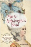 Marie Antoinette's Head: The Royal Hairdresser, the Queen, and the Revolution - Will Bashor