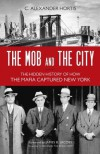 The Mob and the City: The Hidden History of How the Mafia Captured New York - C. Alexander Hortis, James B. Jacobs