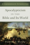 Apocalypticism in the Bible and Its World: A Comprehensive Introduction - Frederick J. Murphy