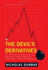 The Devil's Derivatives: The Untold Story of the Slick Traders and Hapless Regulators Who Almost Blew Up Wall Street . . . and Are Ready to Do It Again - Nicholas Dunbar