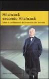 Hitchcock secondo Hitchcock. Idee e confessioni del maestro del brivido - Alfred Hitchcock